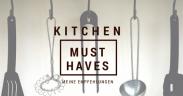 kitchen must haves - was darf in keiner küche fehlen?!